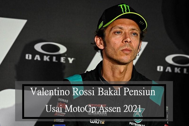 Valentino Rossi Bakal Pensiun Usai MotoGp Assen 2021